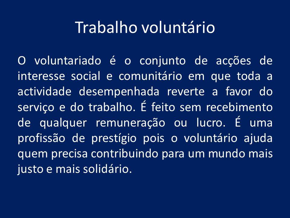 Trabalho voluntário O voluntariado é o conjunto de acções de interesse social e comunitário em que toda a actividade desempenhada reverte a favor do s