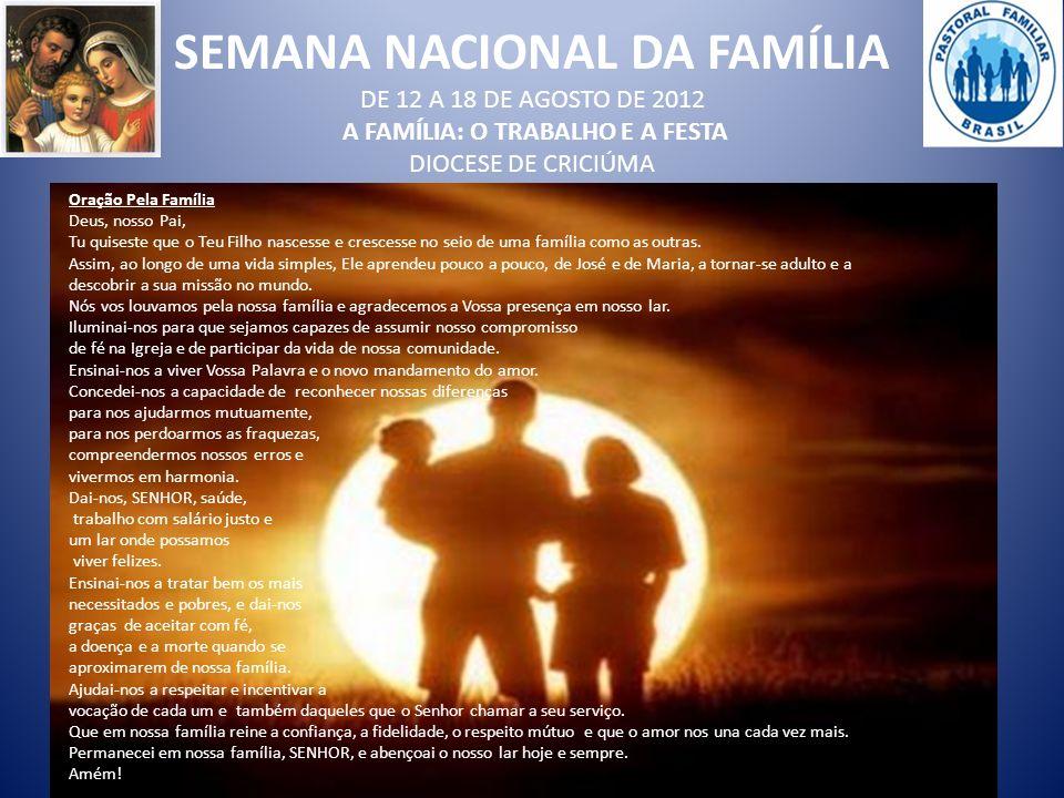 SEMANA NACIONAL DA FAMÍLIA DE 12 A 18 DE AGOSTO DE 2012 A FAMÍLIA: O TRABALHO E A FESTA DIOCESE DE CRICIÚMA Oração Pela Família Deus, nosso Pai, Tu qu