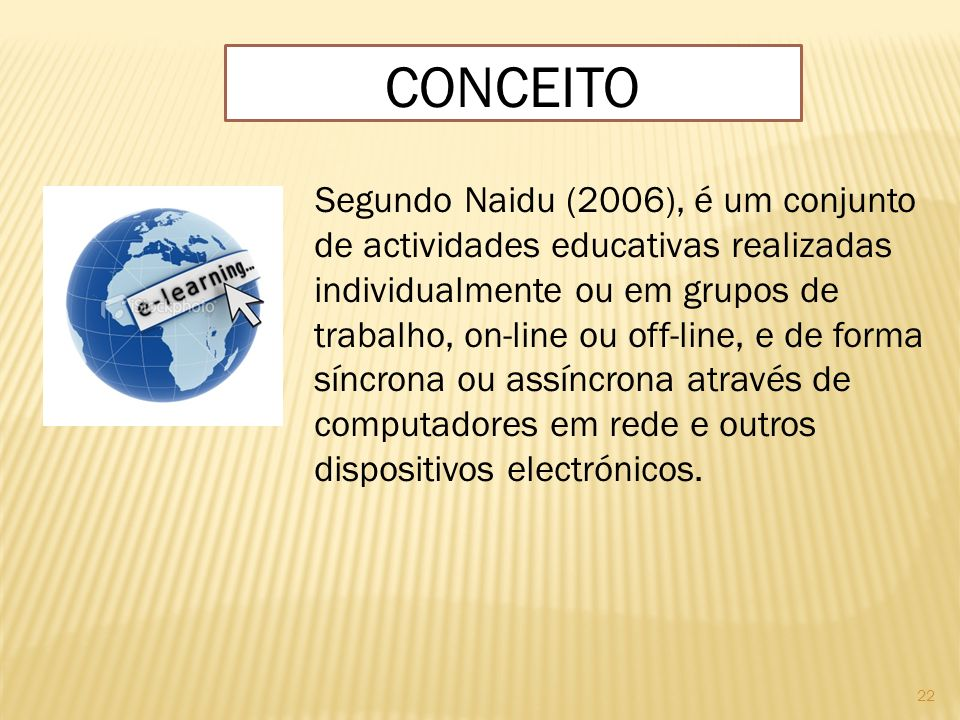 22 CONCEITO Segundo Naidu (2006), é um conjunto de actividades educativas realizadas individualmente ou em grupos de trabalho, on-line ou off-line, e