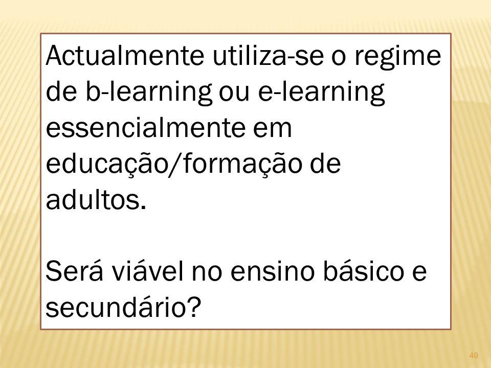 49 Actualmente utiliza-se o regime de b-learning ou e-learning essencialmente em educação/formação de adultos. Será viável no ensino básico e secundár