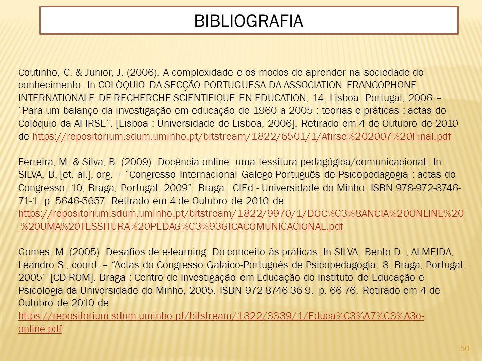 50 BIBLIOGRAFIA Coutinho, C. & Junior, J. (2006). A complexidade e os modos de aprender na sociedade do conhecimento. In COLÓQUIO DA SECÇÃO PORTUGUESA