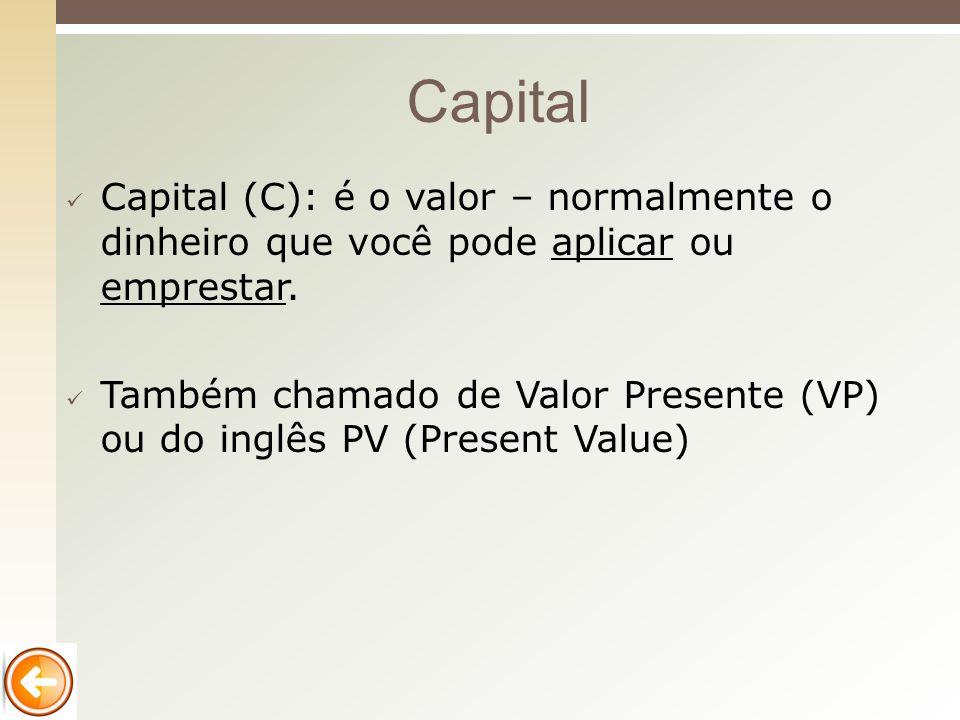 Capital (C): é o valor – normalmente o dinheiro que você pode aplicar ou emprestar. Também chamado de Valor Presente (VP) ou do inglês PV (Present Val