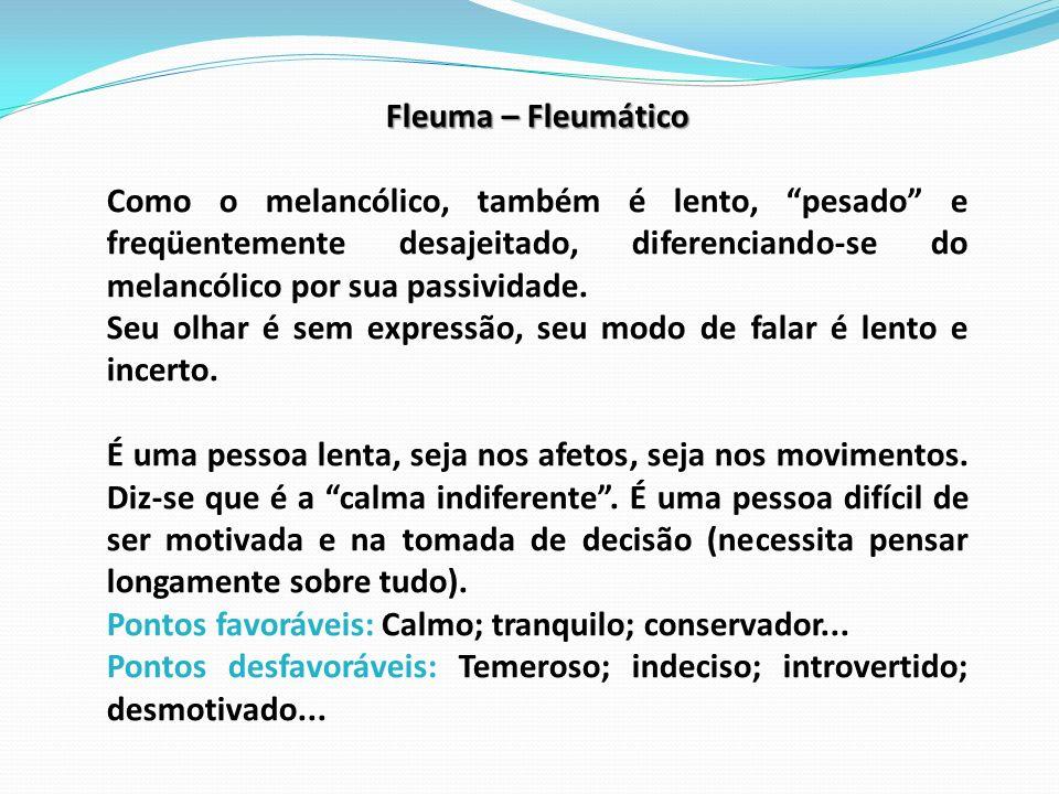 Fleuma – Fleumático Como o melancólico, também é lento, pesado e freqüentemente desajeitado, diferenciando-se do melancólico por sua passividade. Seu