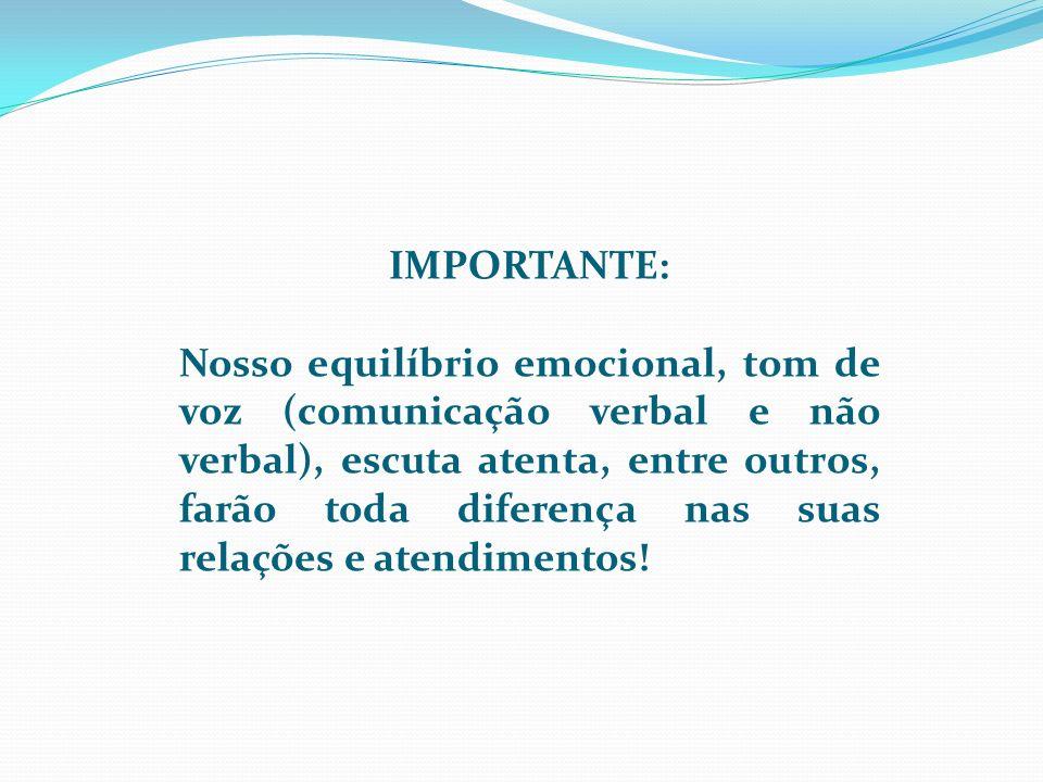 IMPORTANTE: Nosso equilíbrio emocional, tom de voz (comunicação verbal e não verbal), escuta atenta, entre outros, farão toda diferença nas suas relaç