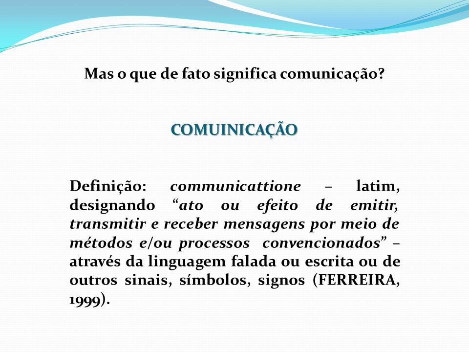 Mas o que de fato significa comunicação?COMUINICAÇÃO Definição: communicattione – latim, designando ato ou efeito de emitir, transmitir e receber mens