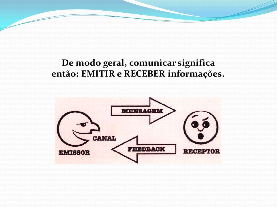 De modo geral, comunicar significa então: EMITIR e RECEBER informações.