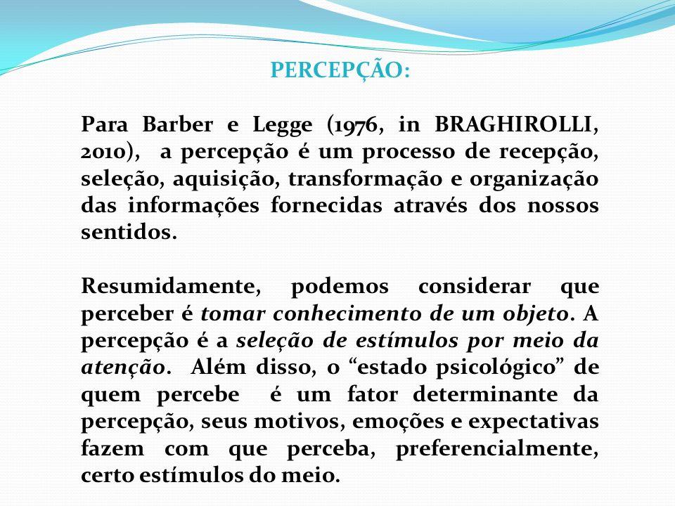PERCEPÇÃO: Para Barber e Legge (1976, in BRAGHIROLLI, 2010), a percepção é um processo de recepção, seleção, aquisição, transformação e organização da
