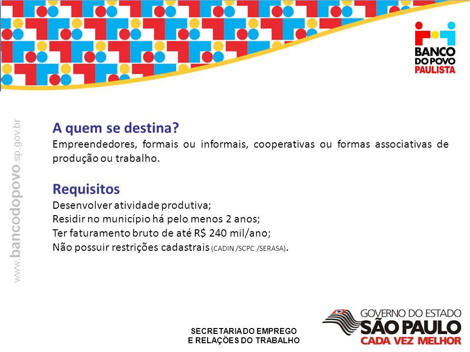 SECRETARIA DO EMPREGO E RELAÇÕES DO TRABALHO www. bancodopovo.sp.gov.br A quem se destina? Empreendedores, formais ou informais, cooperativas ou forma