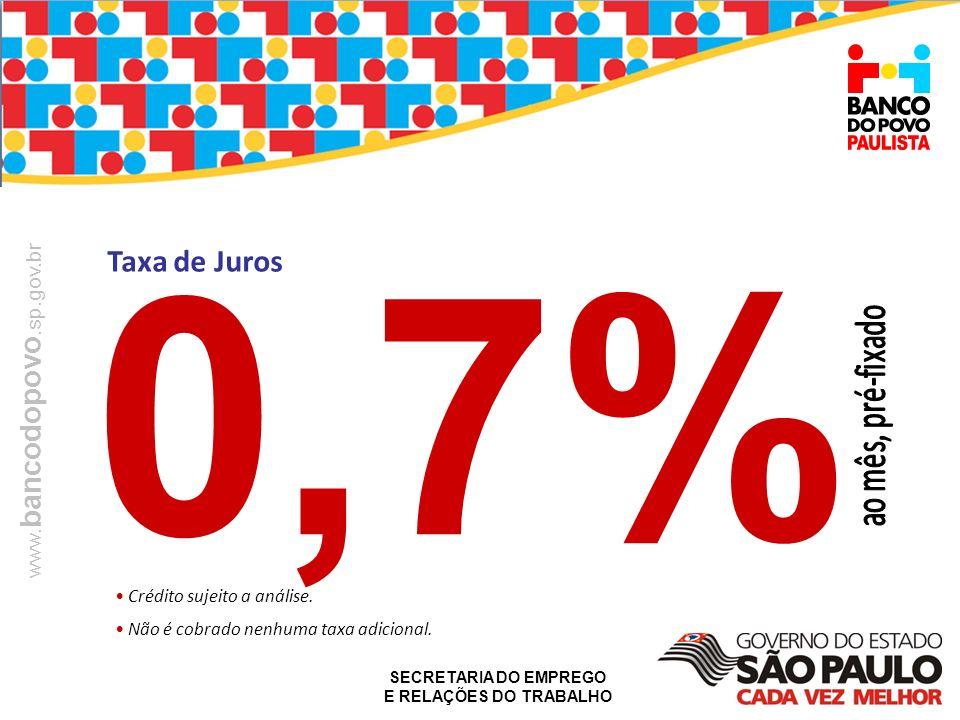 SECRETARIA DO EMPREGO E RELAÇÕES DO TRABALHO www. bancodopovo.sp.gov.br Taxa de Juros 0,7% Crédito sujeito a análise. Não é cobrado nenhuma taxa adici