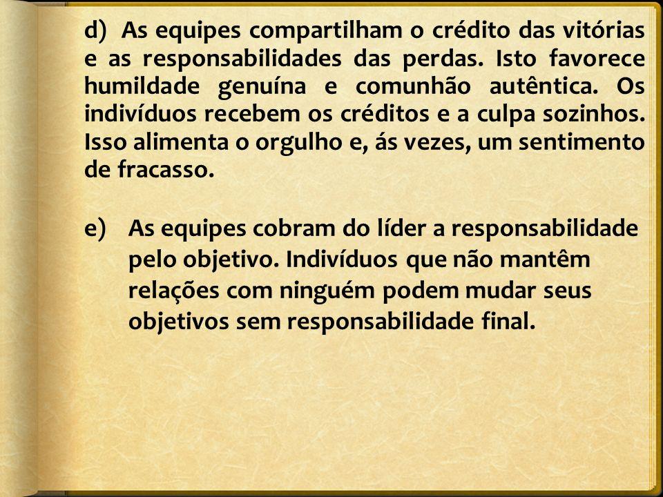 d) As equipes compartilham o crédito das vitórias e as responsabilidades das perdas. Isto favorece humildade genuína e comunhão autêntica. Os indivídu