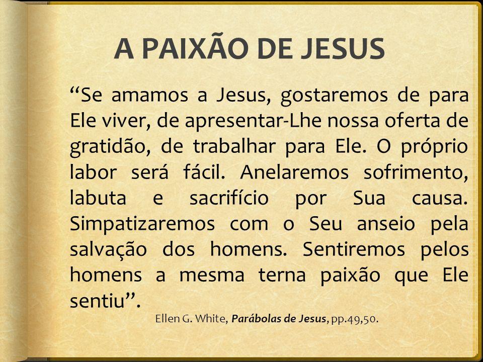 A PAIXÃO DE JESUS Se amamos a Jesus, gostaremos de para Ele viver, de apresentar-Lhe nossa oferta de gratidão, de trabalhar para Ele. O próprio labor