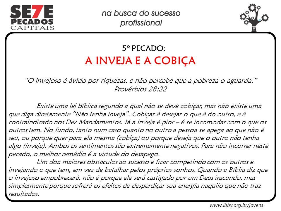 www.ibbv.org.br/jovens 5º PECADO: A INVEJA E A COBIÇA O invejoso é ávido por riquezas, e não percebe que a pobreza o aguarda.