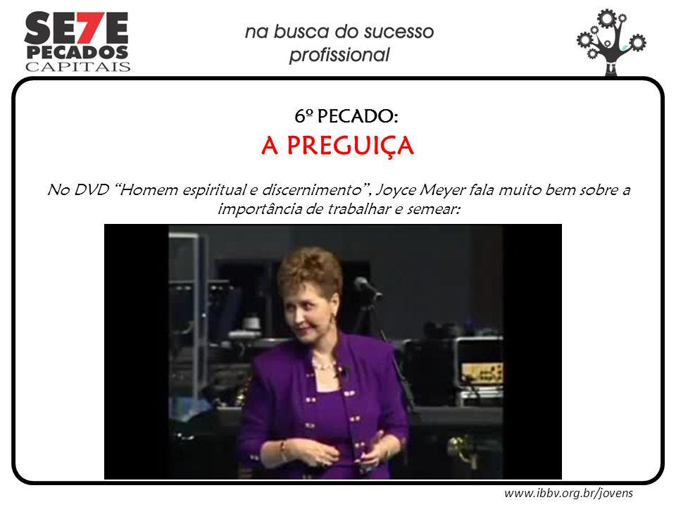 www.ibbv.org.br/jovens 6º PECADO: A PREGUIÇA No DVD Homem espiritual e discernimento, Joyce Meyer fala muito bem sobre a importância de trabalhar e semear: