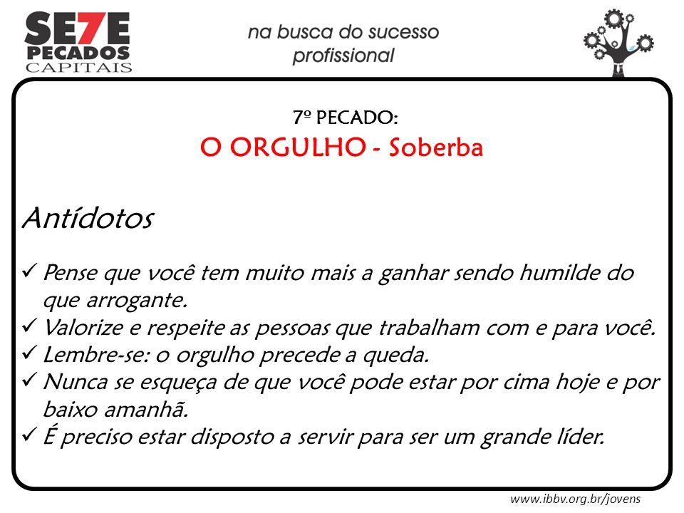 www.ibbv.org.br/jovens 7º PECADO: O ORGULHO - Soberba Antídotos Pense que você tem muito mais a ganhar sendo humilde do que arrogante.