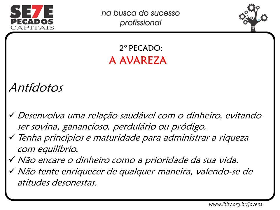 www.ibbv.org.br/jovens 2º PECADO: A AVAREZA Antídotos Desenvolva uma relação saudável com o dinheiro, evitando ser sovina, ganancioso, perdulário ou pródigo.