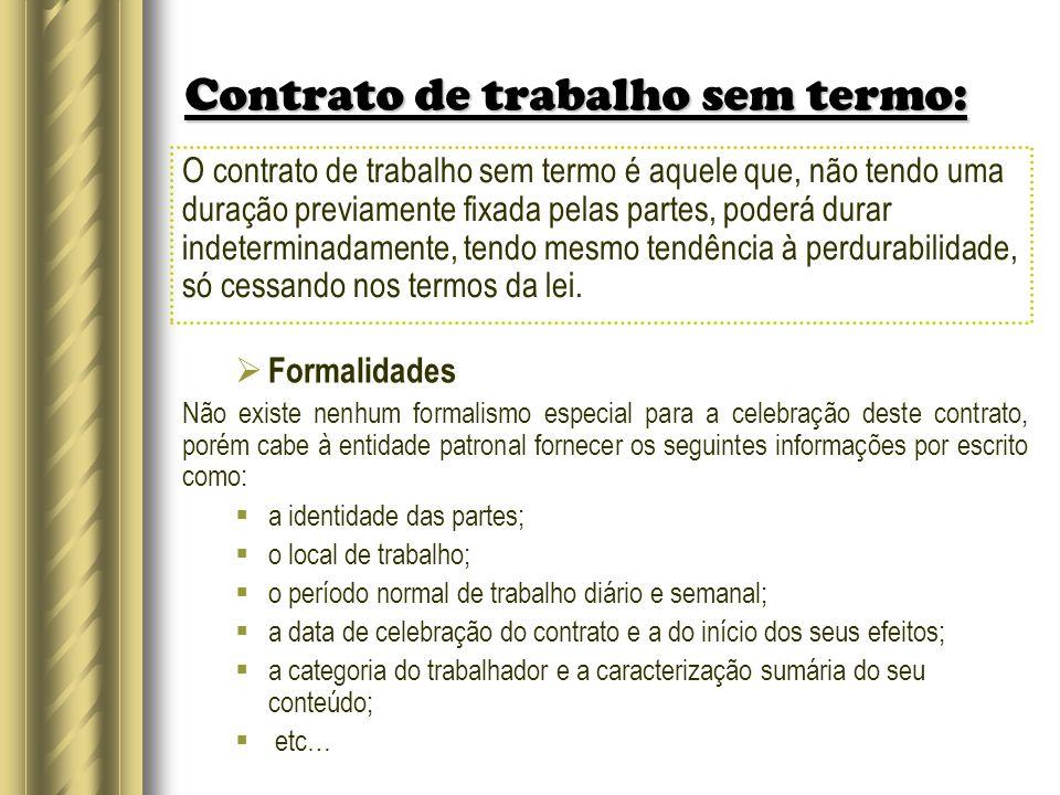Contrato de trabalho sem termo: O contrato de trabalho sem termo é aquele que, não tendo uma duração previamente fixada pelas partes, poderá durar ind