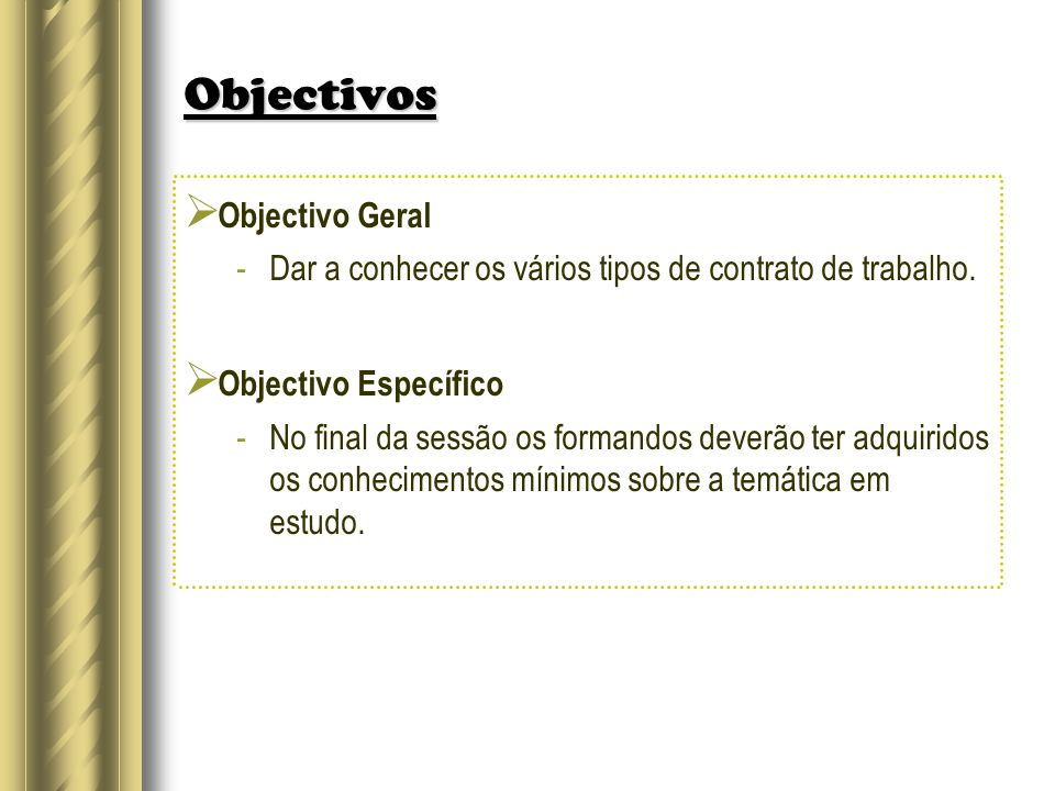 Objectivos Objectivo Geral -Dar a conhecer os vários tipos de contrato de trabalho. Objectivo Específico -No final da sessão os formandos deverão ter