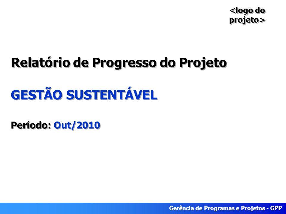 Gerência de Programas e Projetos - GPP Relatório de Progresso do Projeto GESTÃO SUSTENTÁVEL Período: Out/2010