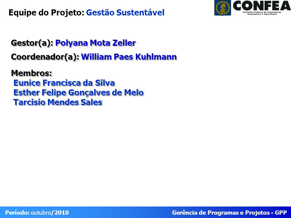 Gerência de Programas e Projetos - GPP Período: outubro/2010 Equipe do Projeto: Gestão Sustentável Gestor(a): Polyana Mota Zeller Coordenador(a): Will