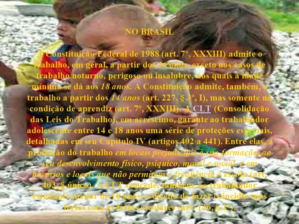 NO BRASIL A Constituição Federal de 1988 (art. 7º, XXXIII) admite o trabalho, em geral, a partir dos 16 anos, exceto nos casos de trabalho noturno, pe