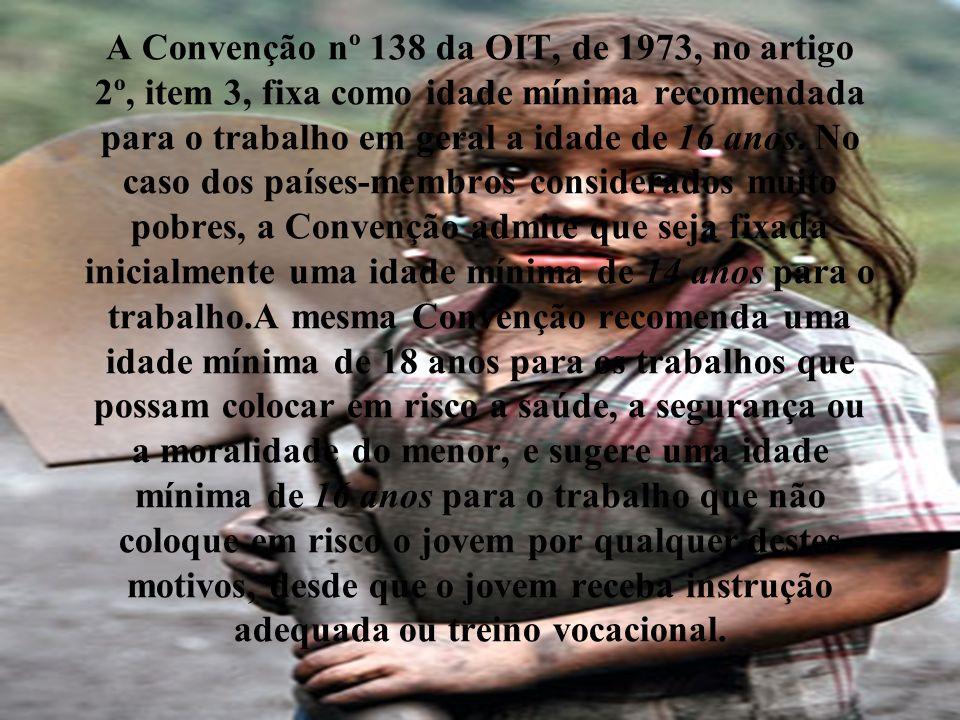 A Convenção nº 138 da OIT, de 1973, no artigo 2º, item 3, fixa como idade mínima recomendada para o trabalho em geral a idade de 16 anos. No caso dos