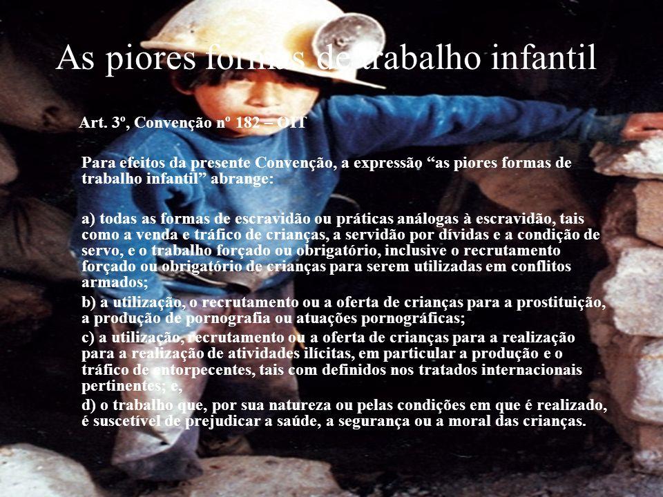 As piores formas de trabalho infantil Art. 3º, Convenção nº 182 – OIT Para efeitos da presente Convenção, a expressão as piores formas de trabalho inf