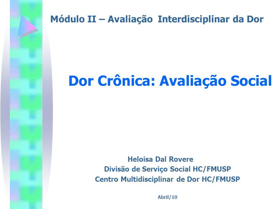 Heloisa Dal Rovere Divisão de Serviço Social HC/FMUSP Centro Multidisciplinar de Dor HC/FMUSP Abril/10 Dor Crônica: Avaliação Social Módulo II – Avali