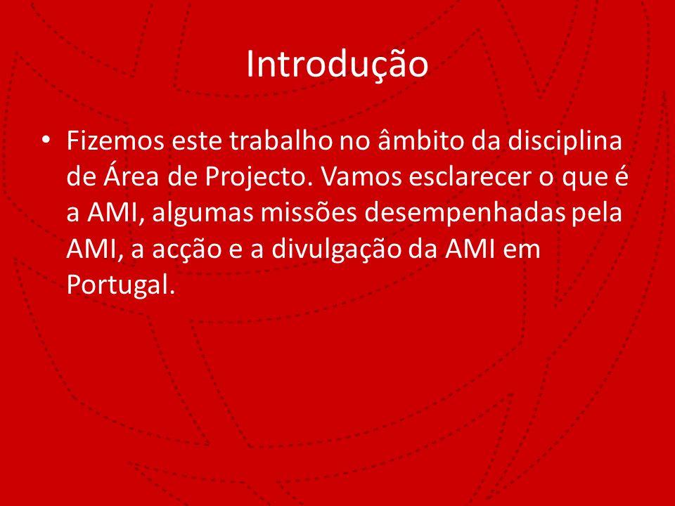 Introdução Fizemos este trabalho no âmbito da disciplina de Área de Projecto. Vamos esclarecer o que é a AMI, algumas missões desempenhadas pela AMI,