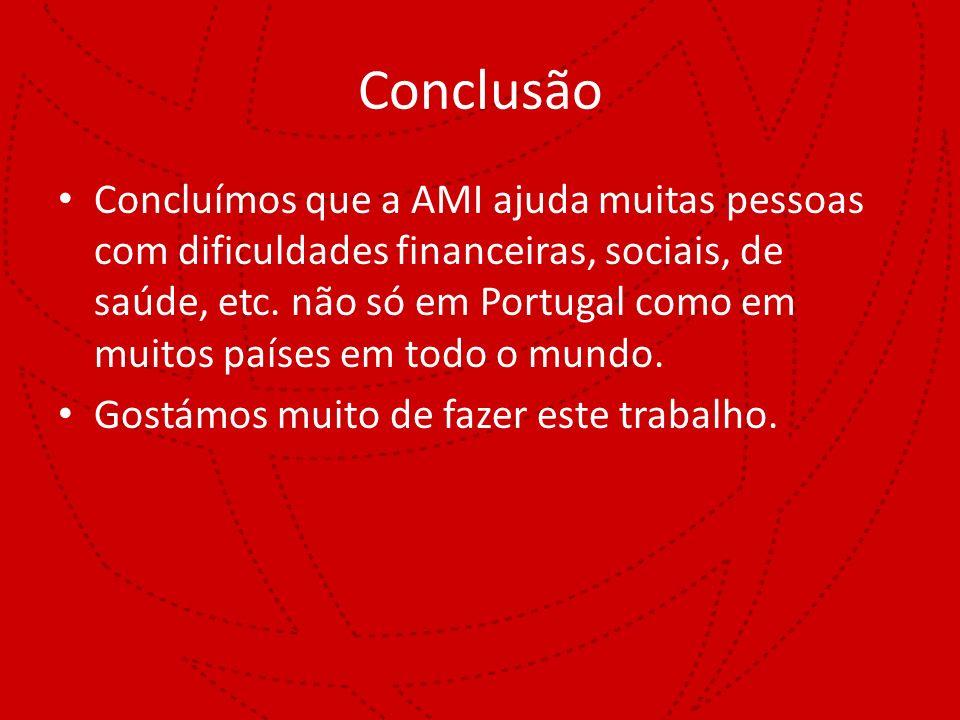 Conclusão Concluímos que a AMI ajuda muitas pessoas com dificuldades financeiras, sociais, de saúde, etc. não só em Portugal como em muitos países em
