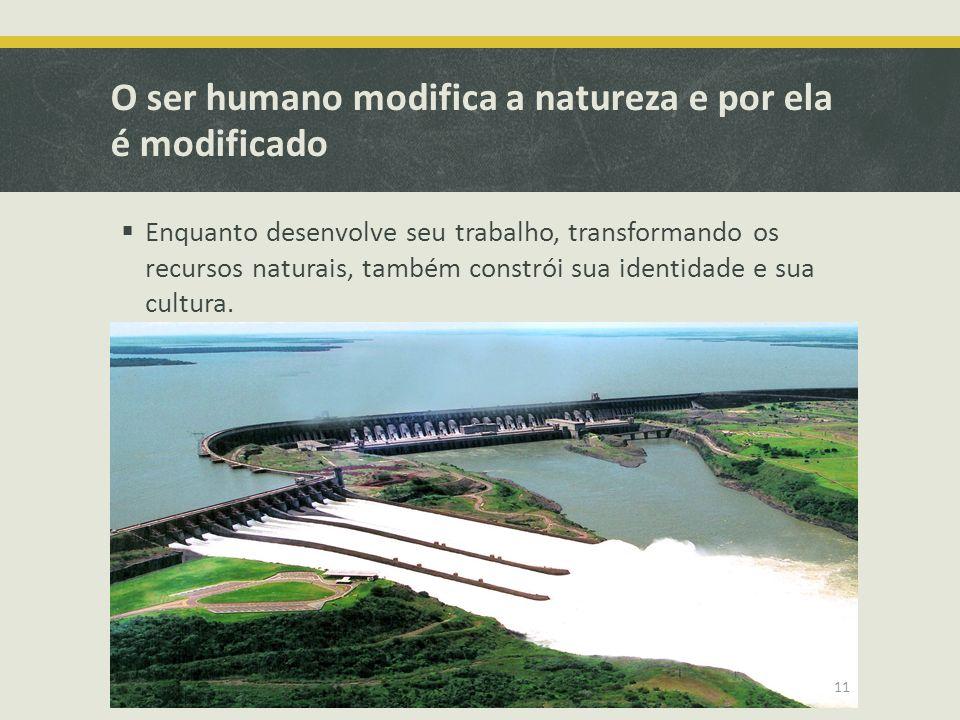 O ser humano modifica a natureza e por ela é modificado Enquanto desenvolve seu trabalho, transformando os recursos naturais, também constrói sua iden