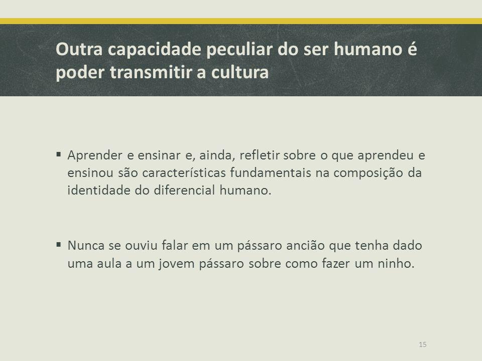 Outra capacidade peculiar do ser humano é poder transmitir a cultura Aprender e ensinar e, ainda, refletir sobre o que aprendeu e ensinou são caracter
