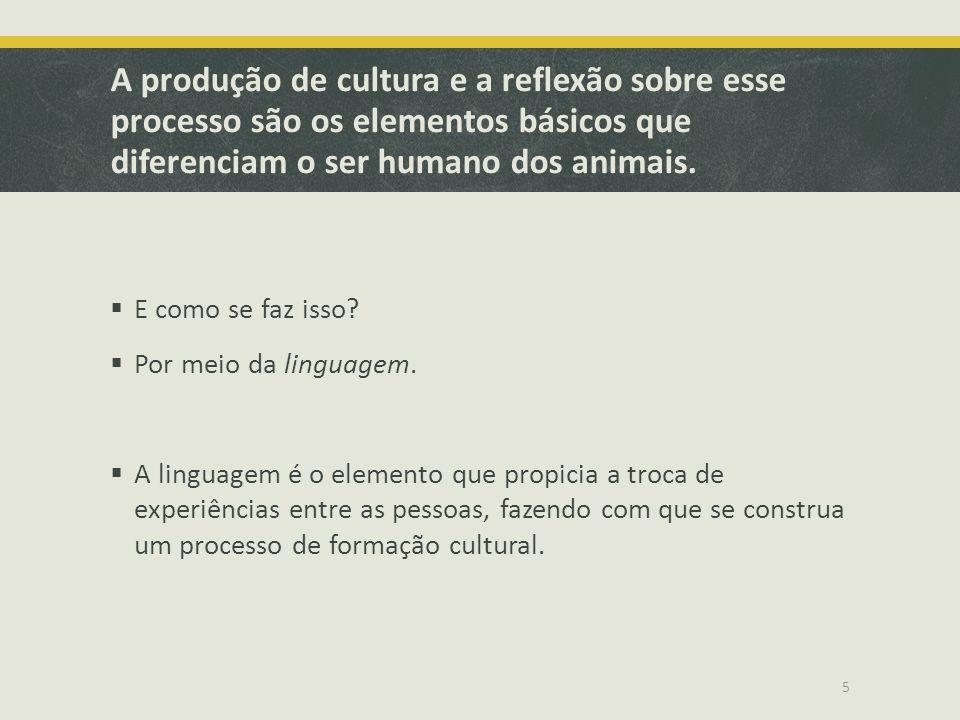 A produção de cultura e a reflexão sobre esse processo são os elementos básicos que diferenciam o ser humano dos animais. E como se faz isso? Por meio