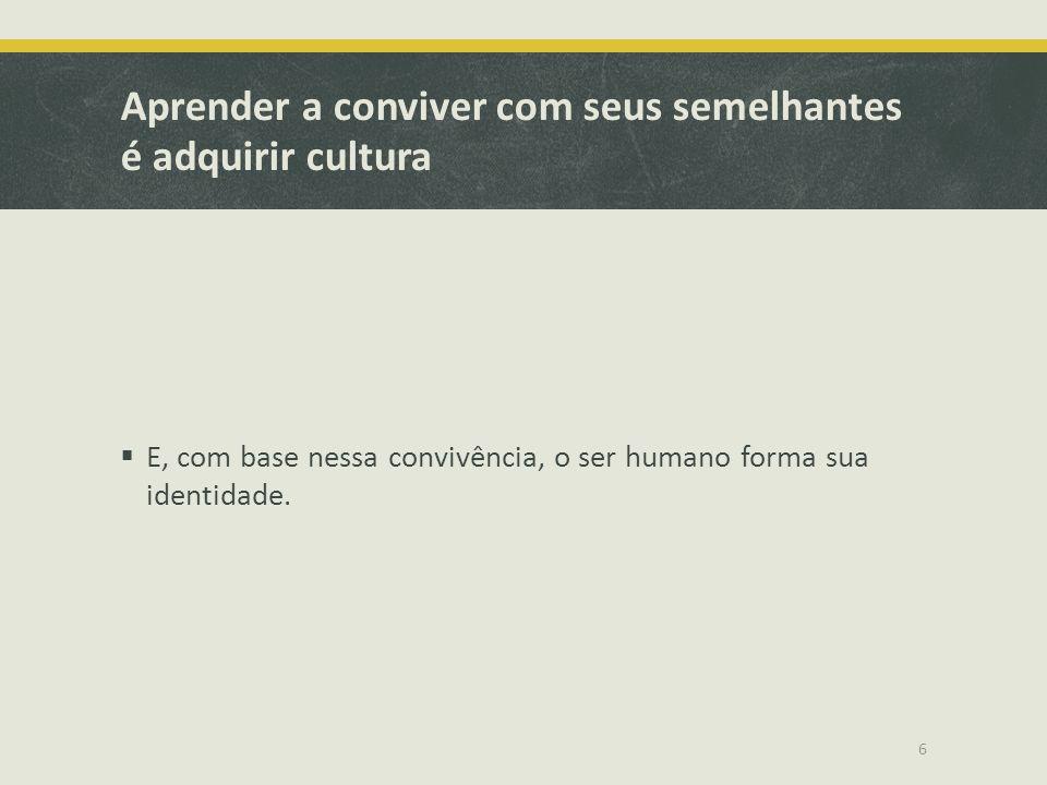 Aprender a conviver com seus semelhantes é adquirir cultura E, com base nessa convivência, o ser humano forma sua identidade. 6