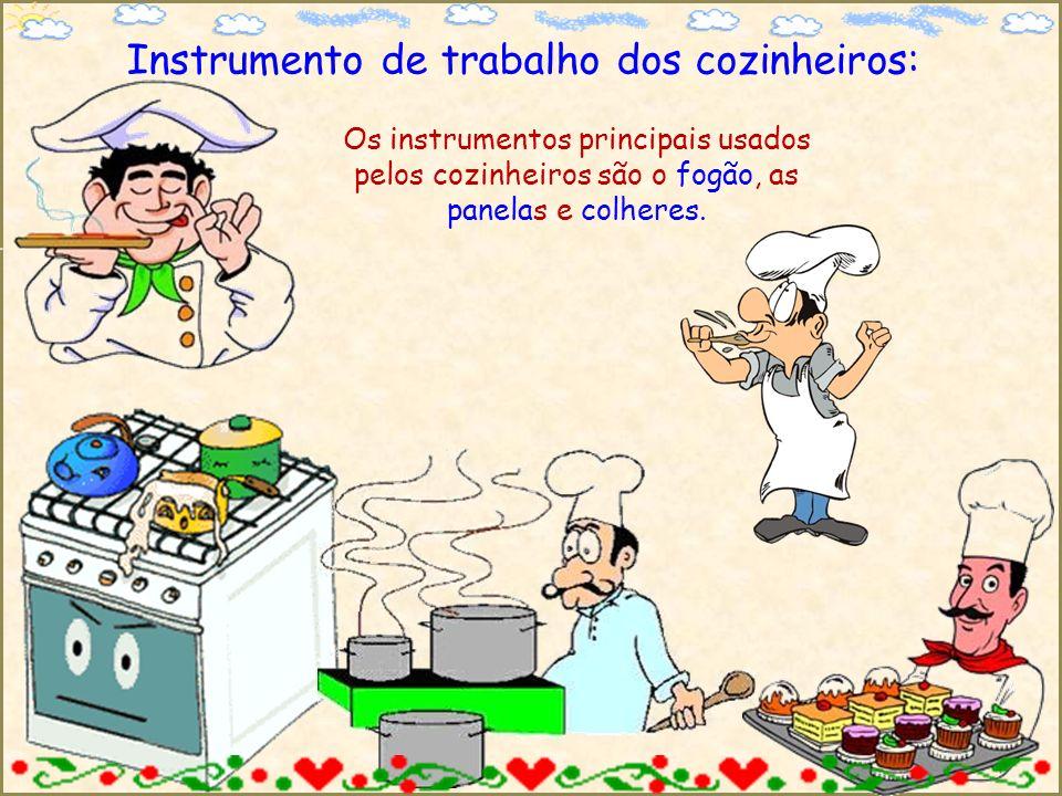 Instrumento de trabalho dos cozinheiros: Os instrumentos principais usados pelos cozinheiros são o fogão, as panelas e colheres.
