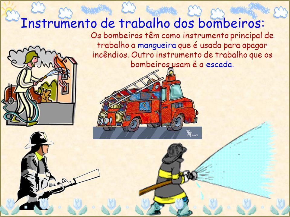 Instrumento de trabalho dos bombeiros: Os bombeiros têm como instrumento principal de trabalho a mangueira que é usada para apagar incêndios. Outro in