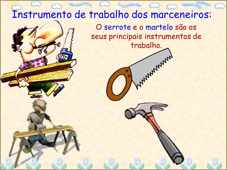 Instrumento de trabalho dos marceneiros: O serrote e o martelo são os seus principais instrumentos de trabalho.