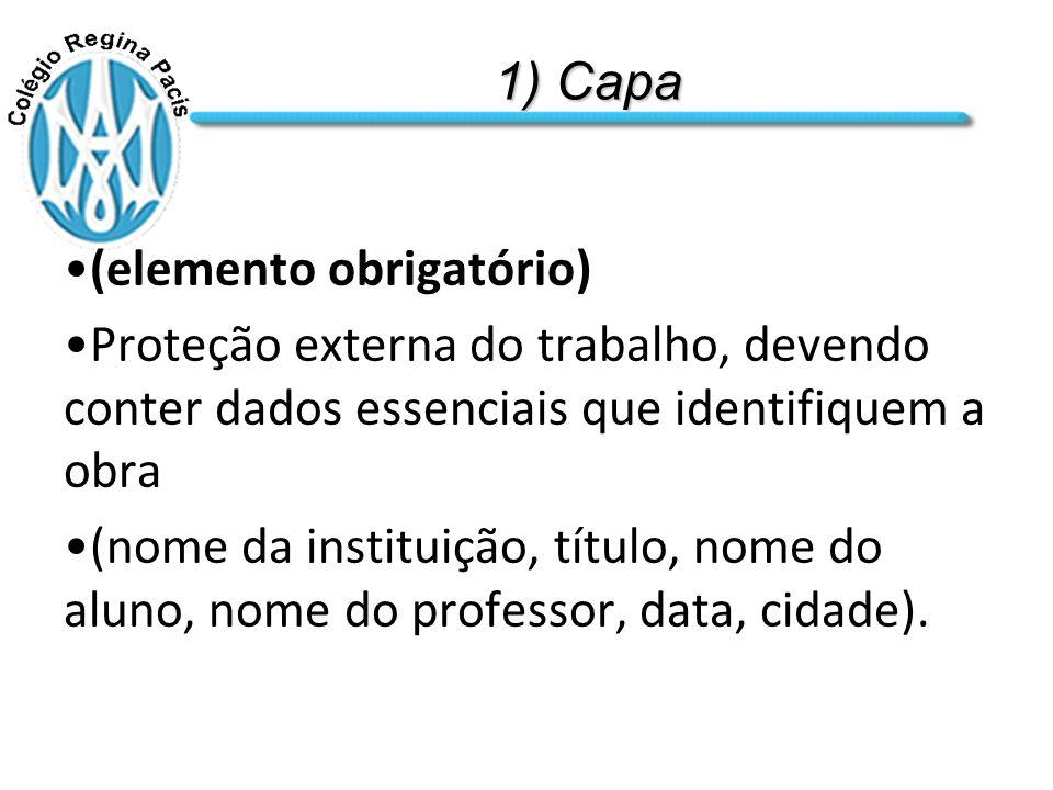 1) Capa (elemento obrigatório) Proteção externa do trabalho, devendo conter dados essenciais que identifiquem a obra (nome da instituição, título, nome do aluno, nome do professor, data, cidade).