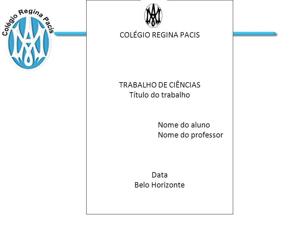 COLÉGIO REGINA PACIS TRABALHO DE CIÊNCIAS Título do trabalho Nome do aluno Nome do professor Data Belo Horizonte