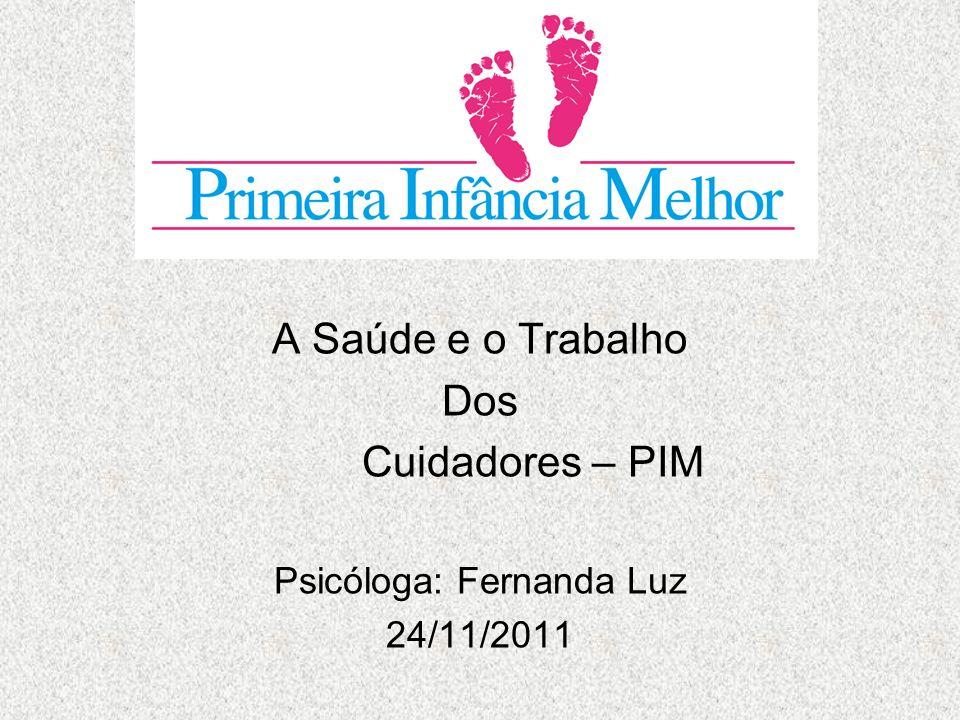 A Saúde e o Trabalho Dos Cuidadores – PIM Psicóloga: Fernanda Luz 24/11/2011