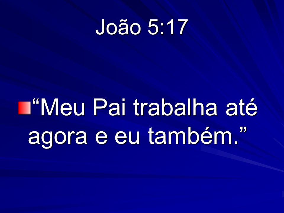 João 5:17 Meu Pai trabalha até agora e eu também.