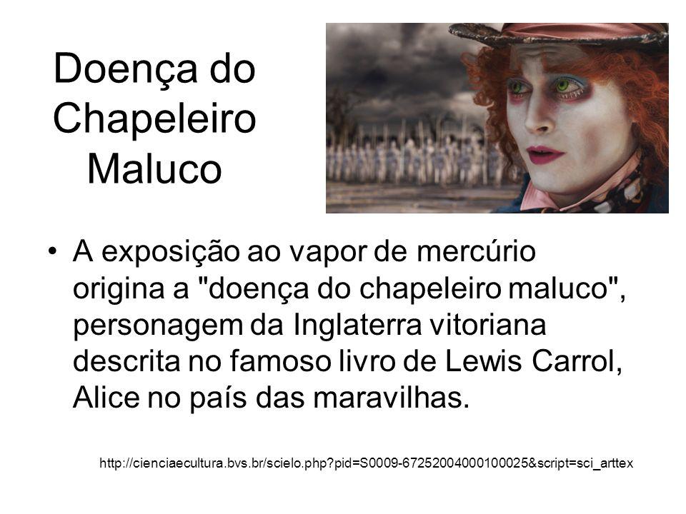 Doença do Chapeleiro Maluco A exposição ao vapor de mercúrio origina a doença do chapeleiro maluco , personagem da Inglaterra vitoriana descrita no famoso livro de Lewis Carrol, Alice no país das maravilhas.
