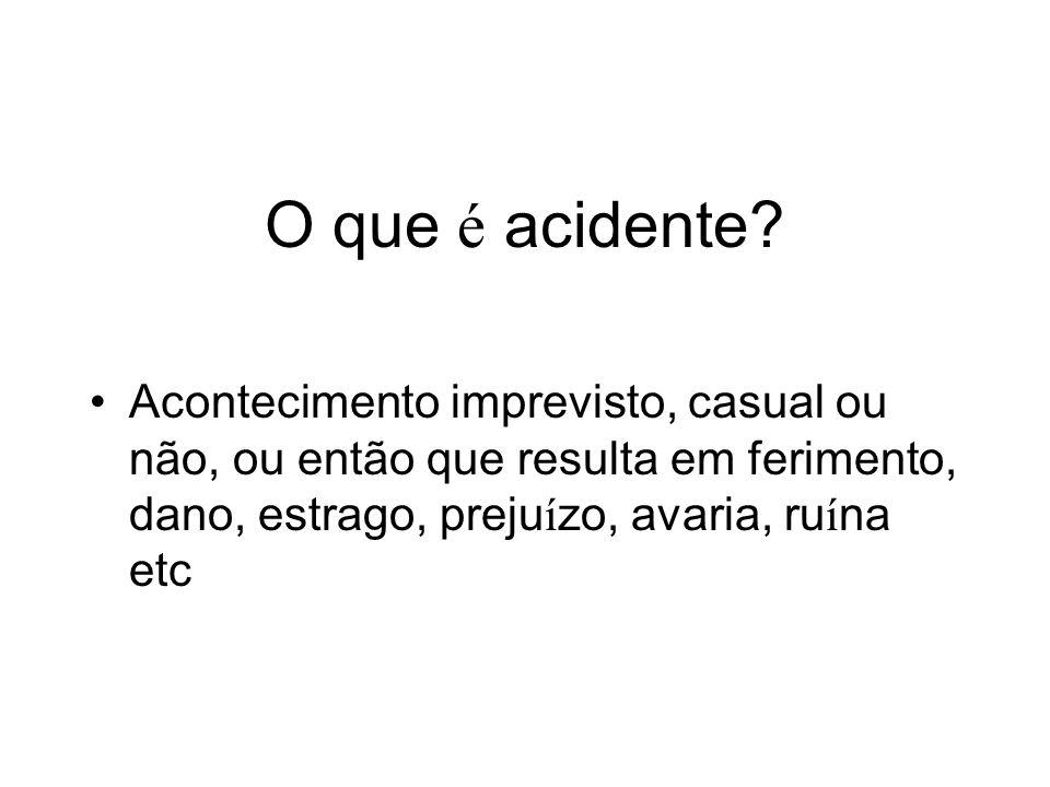 O que é acidente? Acontecimento imprevisto, casual ou não, ou então que resulta em ferimento, dano, estrago, preju í zo, avaria, ru í na etc