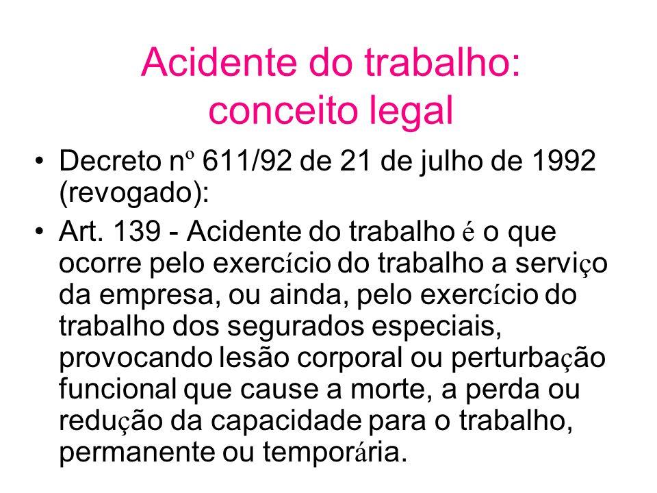 Acidente do trabalho: conceito legal Decreto n º 611/92 de 21 de julho de 1992 (revogado): Art. 139 - Acidente do trabalho é o que ocorre pelo exerc í