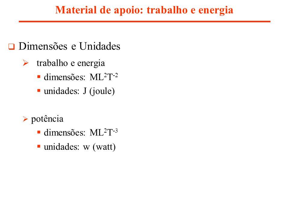 Dimensões e Unidades trabalho e energia dimensões: ML 2 T -2 unidades: J (joule) potência dimensões: ML 2 T -3 unidades: w (watt) Material de apoio: trabalho e energia