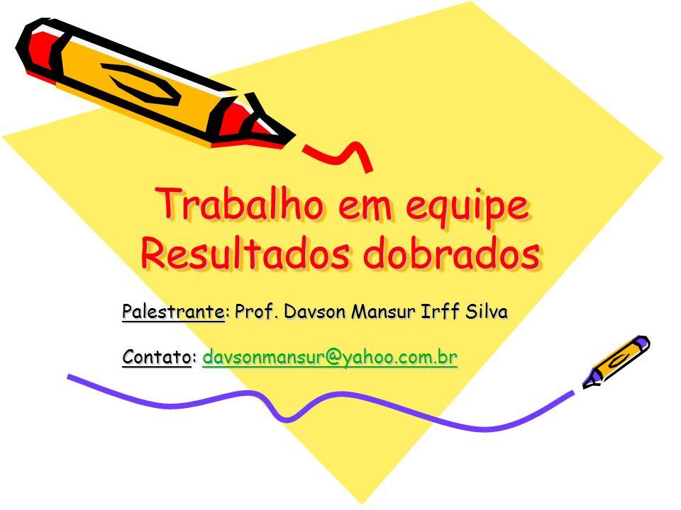 Trabalho em equipe Resultados dobrados Palestrante: Prof. Davson Mansur Irff Silva Contato: davsonmansur@yahoo.com.br davsonmansur@yahoo.com.br