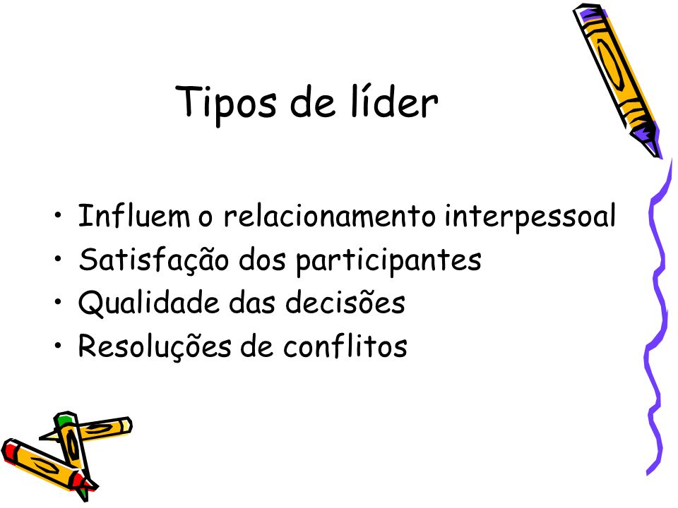 Tipos de líder Influem o relacionamento interpessoal Satisfação dos participantes Qualidade das decisões Resoluções de conflitos