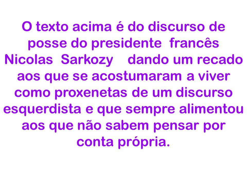 O texto acima é do discurso de posse do presidente francês Nicolas Sarkozy dando um recado aos que se acostumaram a viver como proxenetas de um discur