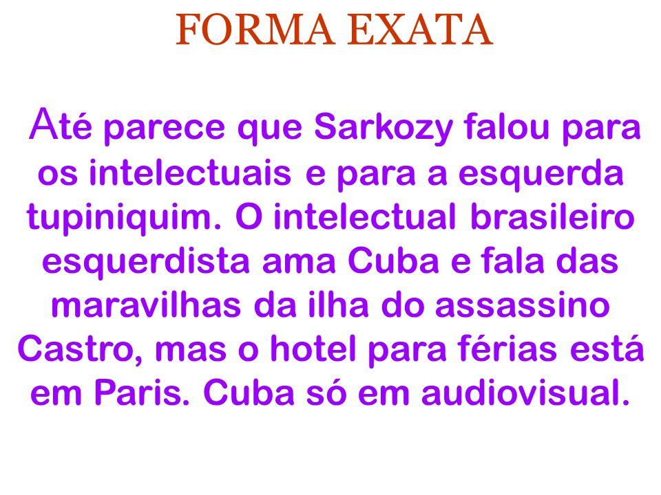 FORMA EXATA A té parece que Sarkozy falou para os intelectuais e para a esquerda tupiniquim. O intelectual brasileiro esquerdista ama Cuba e fala das