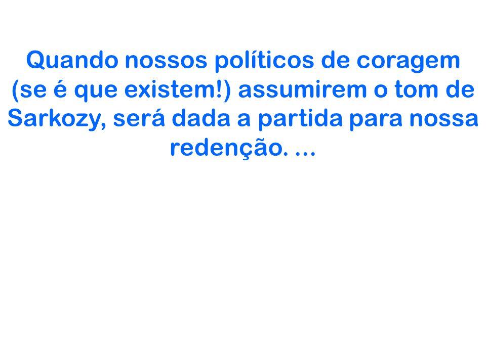 Quando nossos políticos de coragem (se é que existem!) assumirem o tom de Sarkozy, será dada a partida para nossa redenção....