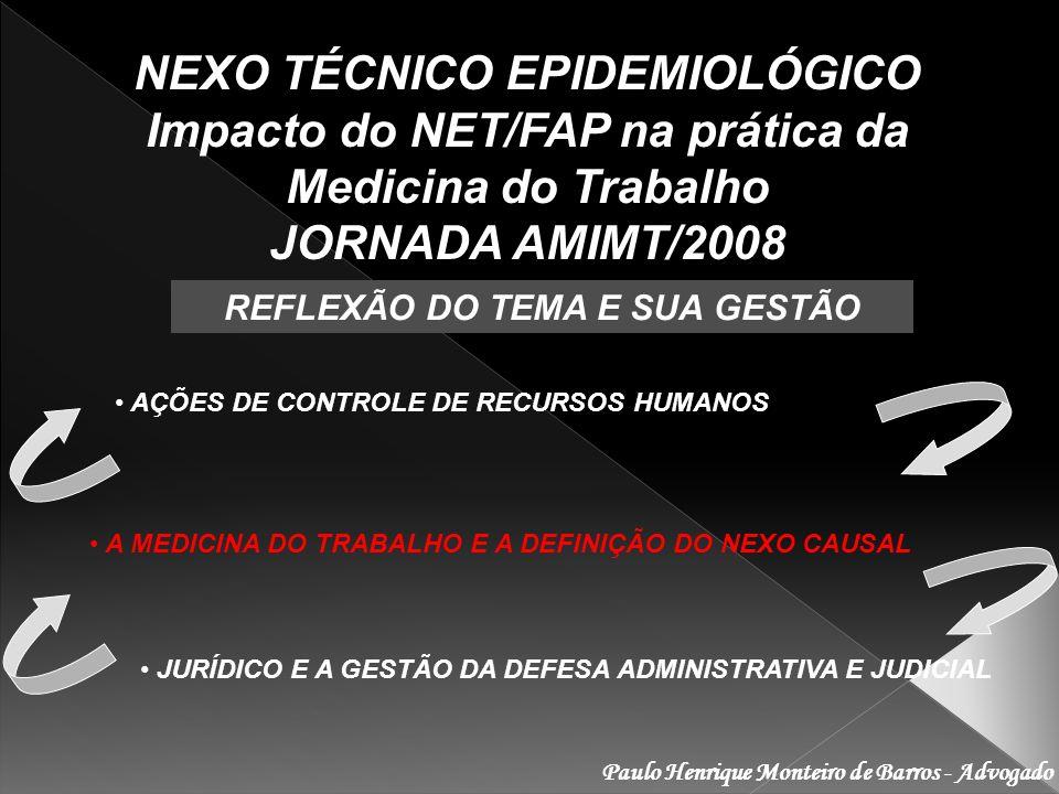 Paulo Henrique Monteiro de Barros - Advogado NEXO TÉCNICO EPIDEMIOLÓGICO Impacto do NET/FAP na prática da Medicina do Trabalho JORNADA AMIMT/2008 REFLEXÃO DO TEMA E SUA GESTÃO AÇÕES DE CONTROLE DE RECURSOS HUMANOS A MEDICINA DO TRABALHO E A DEFINIÇÃO DO NEXO CAUSAL JURÍDICO E A GESTÃO DA DEFESA ADMINISTRATIVA E JUDICIAL